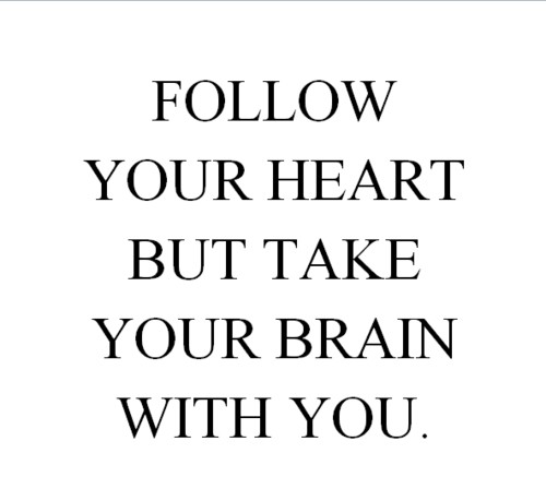 follow your heart but take brain with you!